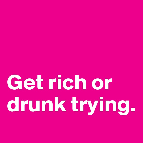 Get rich or drunk trying.