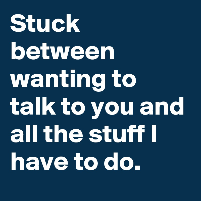 Stuck between wanting to talk to you and all the stuff I have to do.