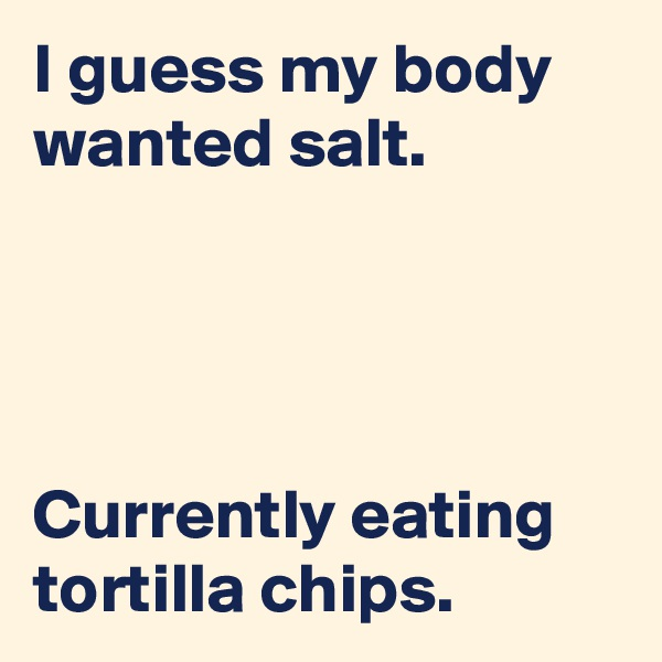 I guess my body wanted salt.     Currently eating tortilla chips.