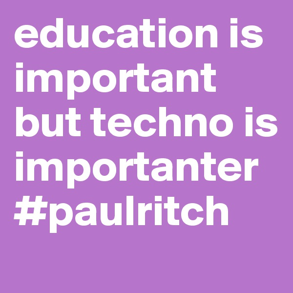 education is important but techno is importanter #paulritch