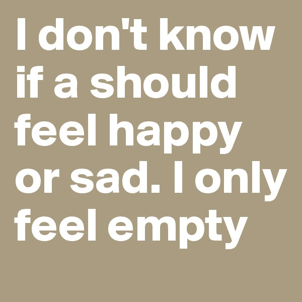I don't know if a should feel happy or sad. I only feel empty