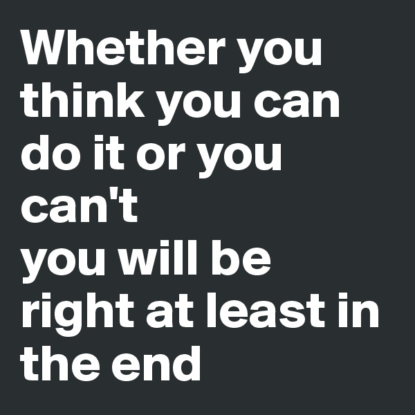Whether you think you can do it or you can't you will be right at least in the end