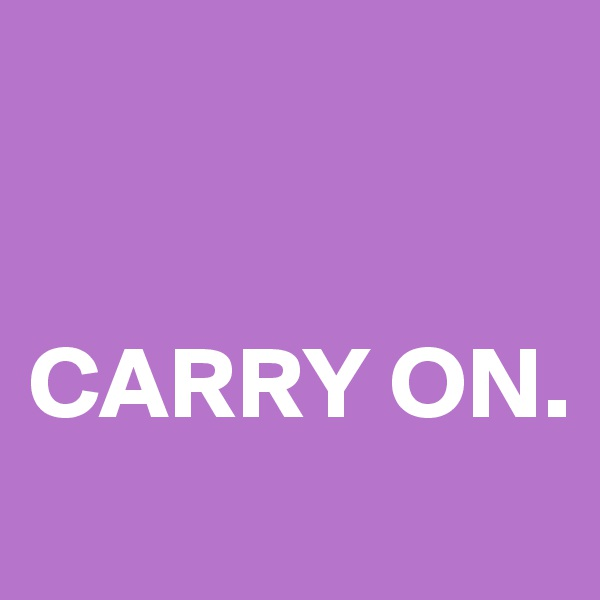 CARRY ON.