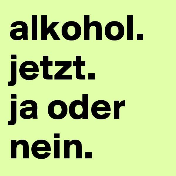 alkohol. jetzt. ja oder nein.