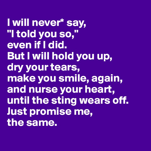 """I will never* say,  """"I told you so,""""  even if I did.  But I will hold you up,  dry your tears, make you smile, again, and nurse your heart, until the sting wears off. Just promise me,  the same."""