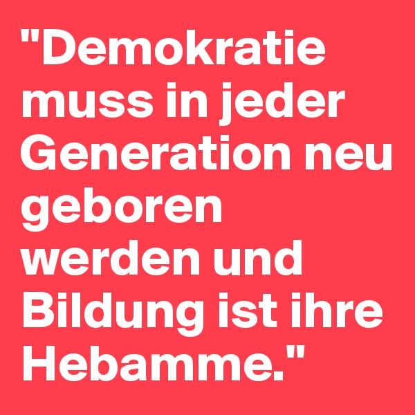 """""""Demokratie muss in jeder Generation neu geboren werden und Bildung ist ihre Hebamme."""""""