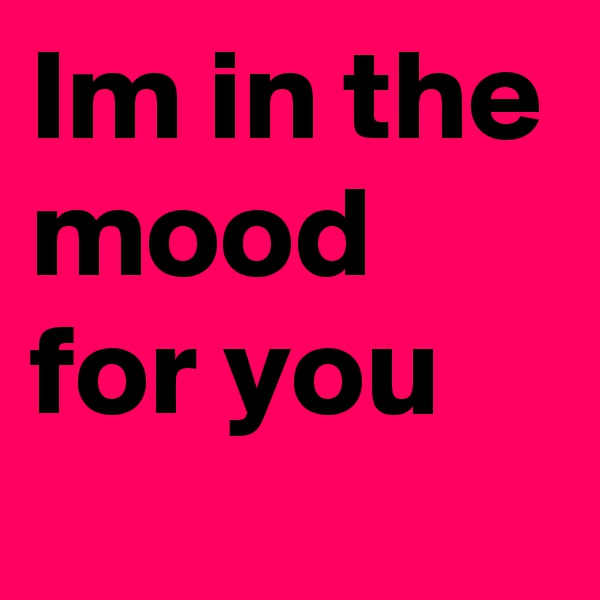 Im in the mood for you