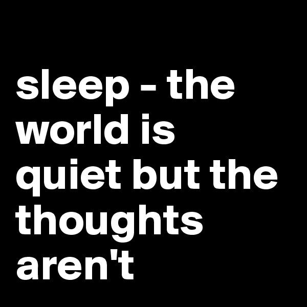 sleep - the world is quiet but the thoughts aren't
