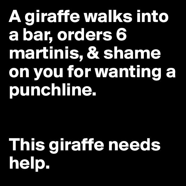 A giraffe walks into a bar, orders 6 martinis, & shame on you for wanting a punchline.    This giraffe needs help.