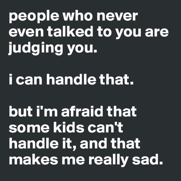 people who never even talked to you are judging you.  i can handle that.  but i'm afraid that some kids can't handle it, and that makes me really sad.