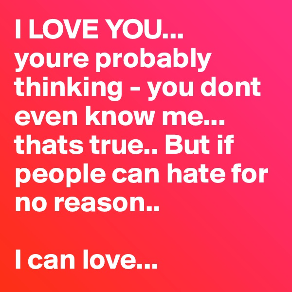 I LOVE YOU...                                              youre probably thinking - you dont even know me...                                       thats true.. But if people can hate for no reason..                                                          l can love...