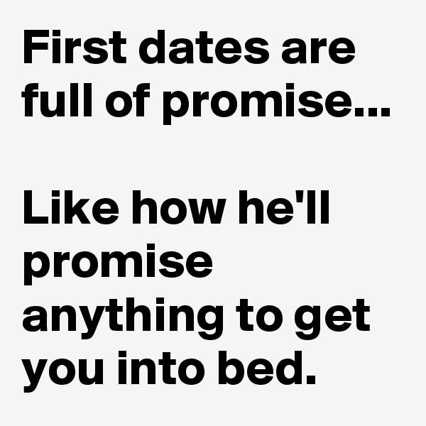 First dates are full of promise...  Like how he'll promise anything to get you into bed.