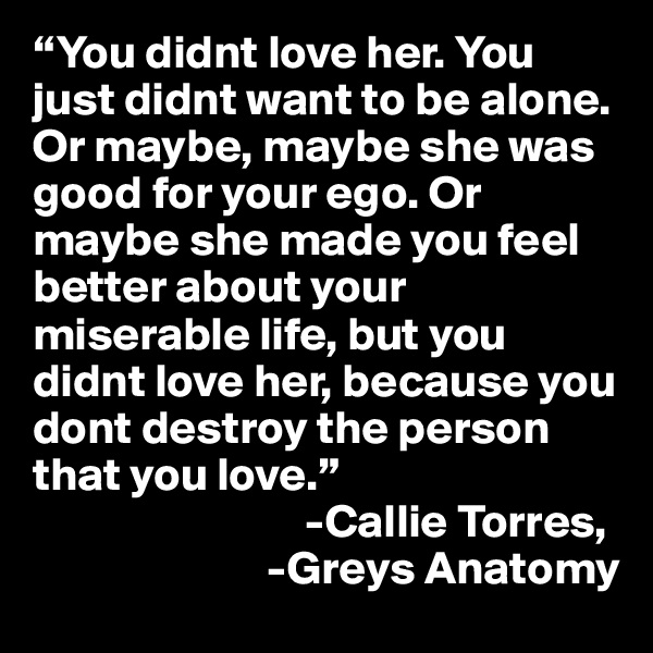 """""""You didnt love her. You just didnt want to be alone. Or maybe, maybe she was good for your ego. Or maybe she made you feel better about your miserable life, but you didnt love her, because you dont destroy the person that you love.""""                              -Callie Torres,                           -Greys Anatomy"""