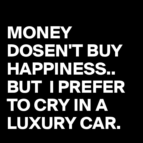 MONEY DOSEN'T BUY HAPPINESS.. BUT  I PREFER TO CRY IN A LUXURY CAR.