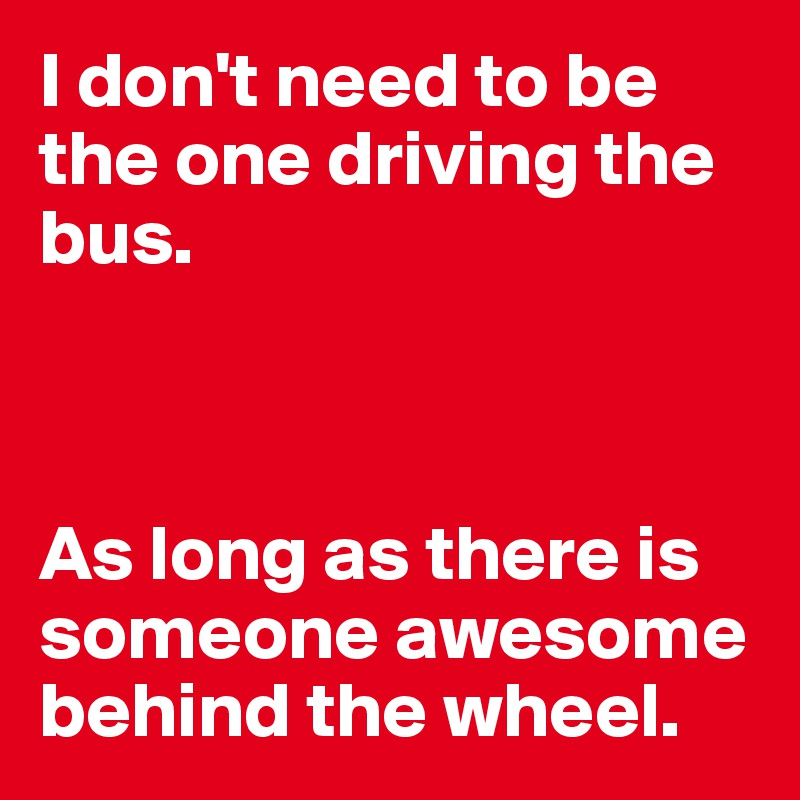 I don't need to be the one driving the bus.     As long as there is someone awesome behind the wheel.