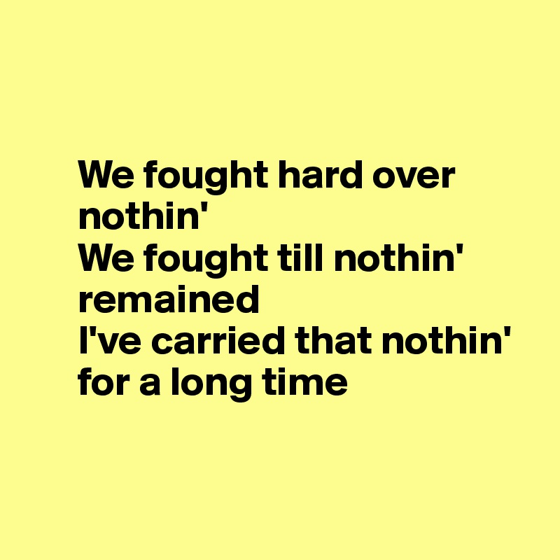 We fought hard over        nothin'        We fought till nothin'             remained        I've carried that nothin'        for a long time
