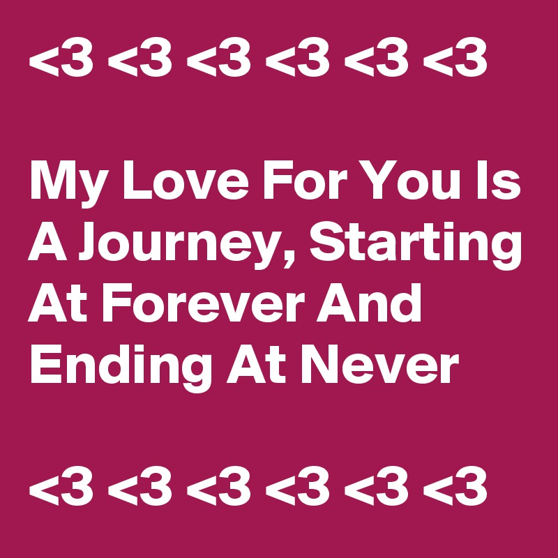 <3 <3 <3 <3 <3 <3   My Love For You Is A Journey, Starting At Forever And Ending At Never  <3 <3 <3 <3 <3 <3