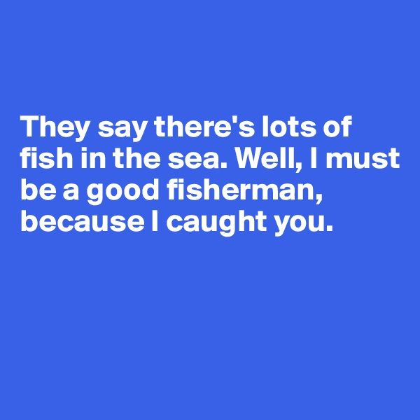 They say there's lots of fish in the sea. Well, I must be a good fisherman, because I caught you.