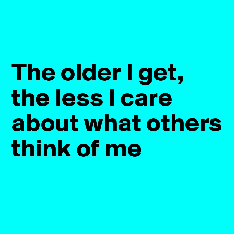The older I get, the less I care about what others think of me