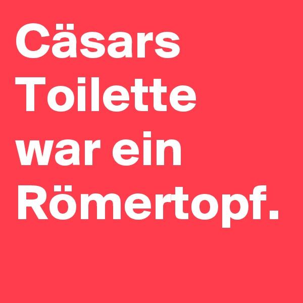 Cäsars Toilette war ein Römertopf.
