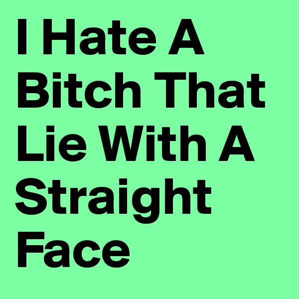 I Hate A Bitch That Lie With A Straight Face