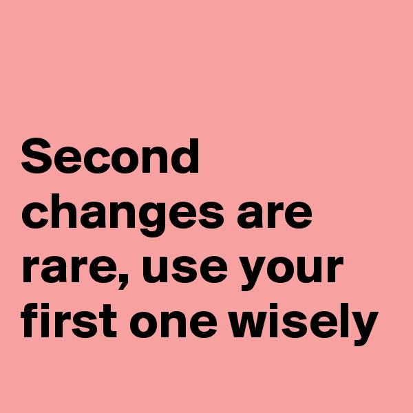 Second changes are rare, use your first one wisely