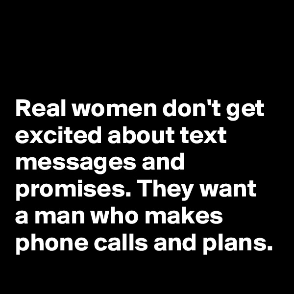 Real women don't get excited about text messages and promises. They want a man who makes phone calls and plans.