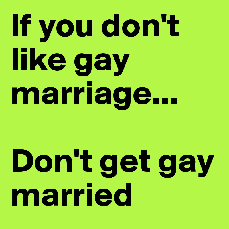 If you don't like gay marriage...  Don't get gay married