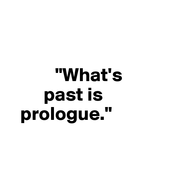 """What's           past is      prologue."""