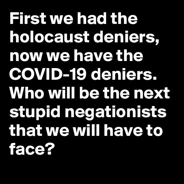 First we had the holocaust deniers, now we have the COVID-19 deniers. Who will be the next stupid negationists that we will have to face?