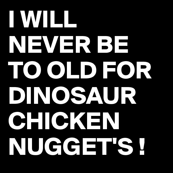 I WILL NEVER BE TO OLD FOR DINOSAUR CHICKEN NUGGET'S !