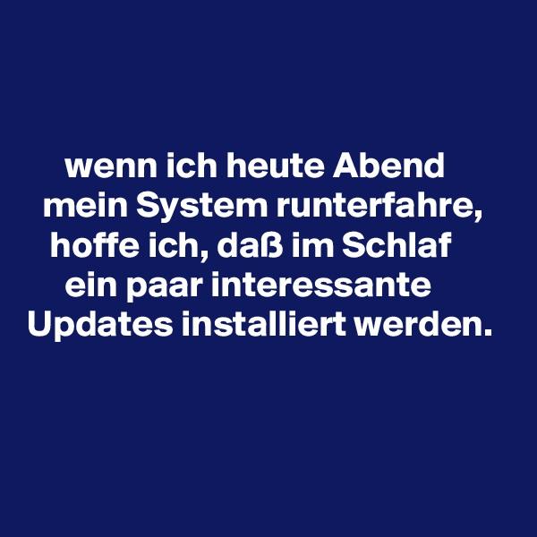 wenn ich heute Abend    mein System runterfahre,     hoffe ich, daß im Schlaf       ein paar interessante  Updates installiert werden.