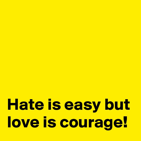 Hate is easy but love is courage!
