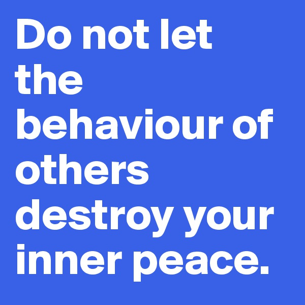 Do not let the behaviour of others destroy your inner peace.