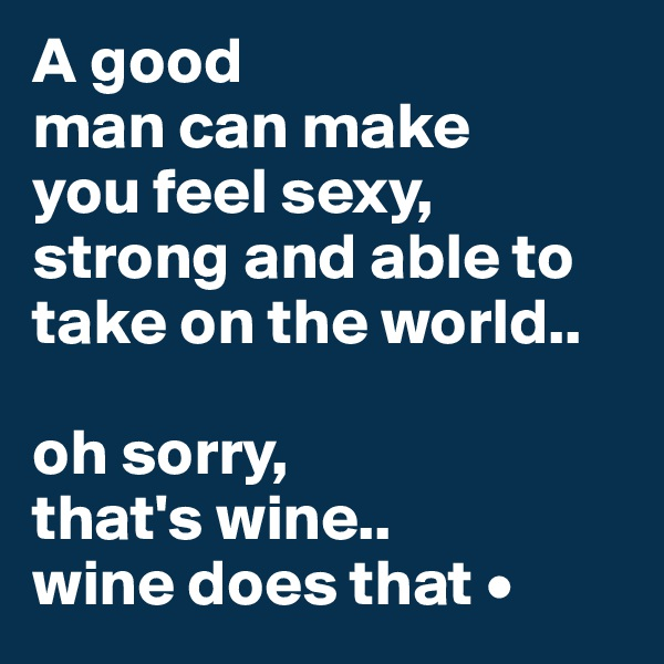 A good man can make you feel sexy, strong and able to take on the world..  oh sorry, that's wine.. wine does that •
