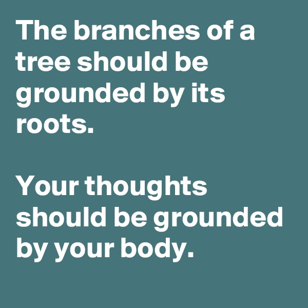 The branches of a tree should be grounded by its roots.   Your thoughts should be grounded by your body.