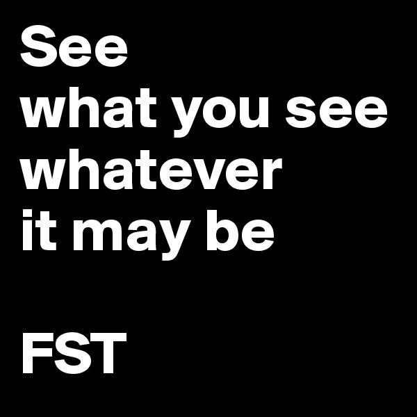 See what you see whatever it may be  FST