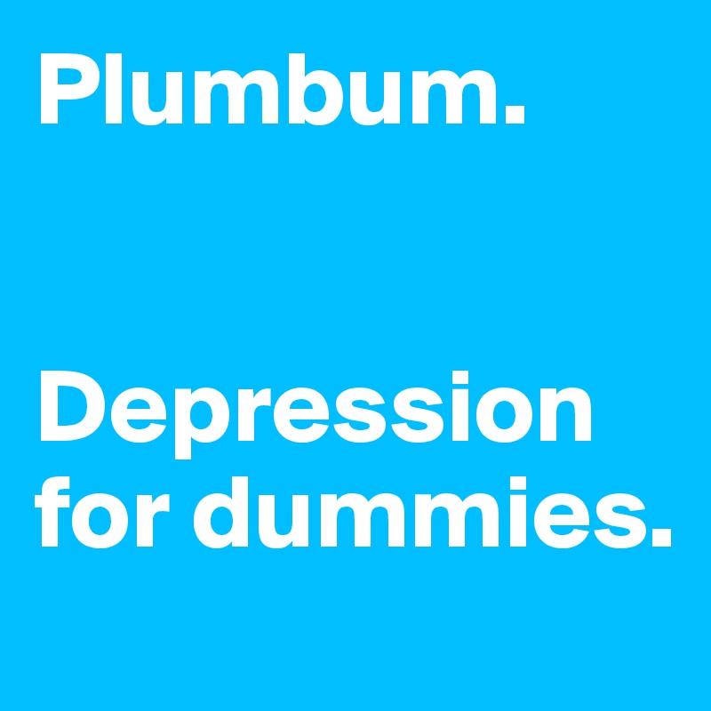 Plumbum.    Depression for dummies.