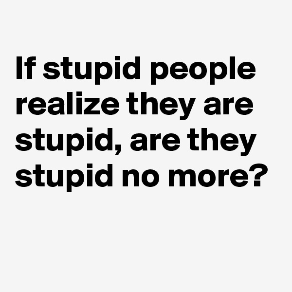 If stupid people realize they are stupid, are they stupid no more?