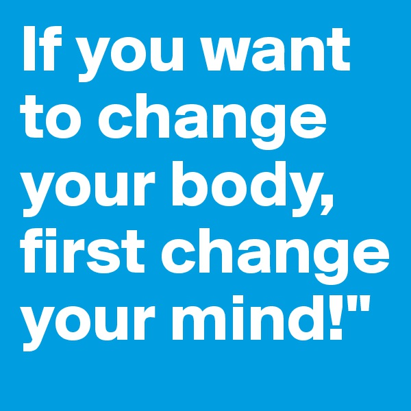 If you want to change your body, first change your mind!""