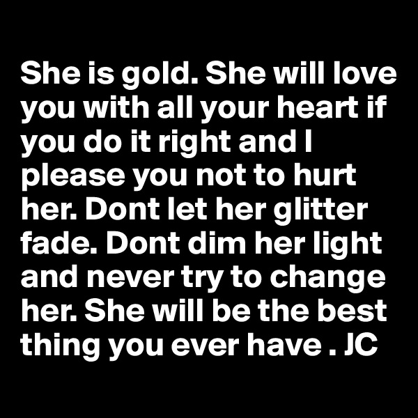 She is gold. She will love you with all your heart if you do it right and I please you not to hurt her. Dont let her glitter fade. Dont dim her light and never try to change her. She will be the best thing you ever have . JC