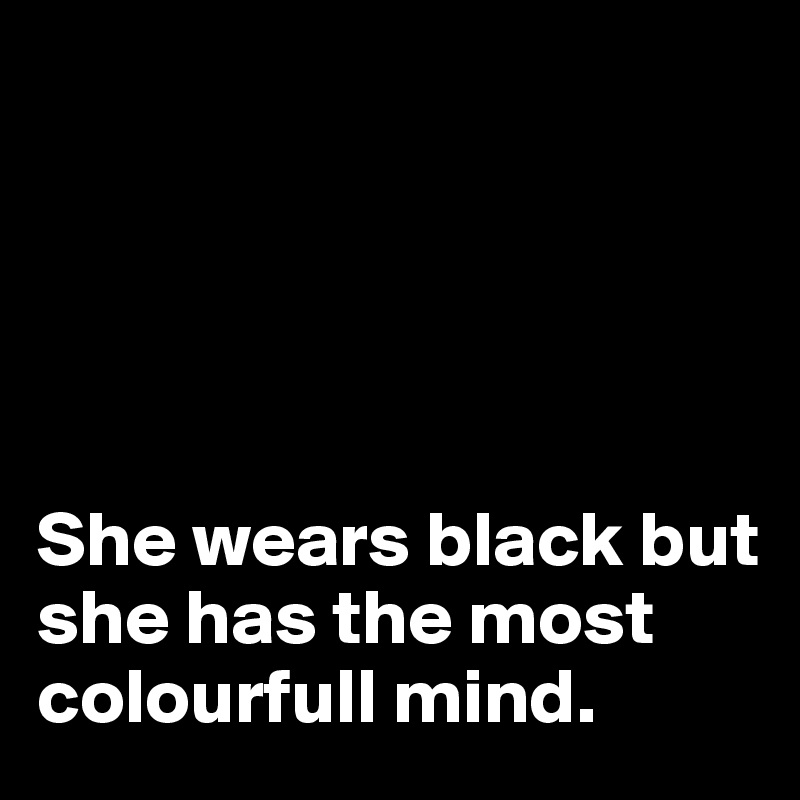 She wears black but she has the most colourfull mind.