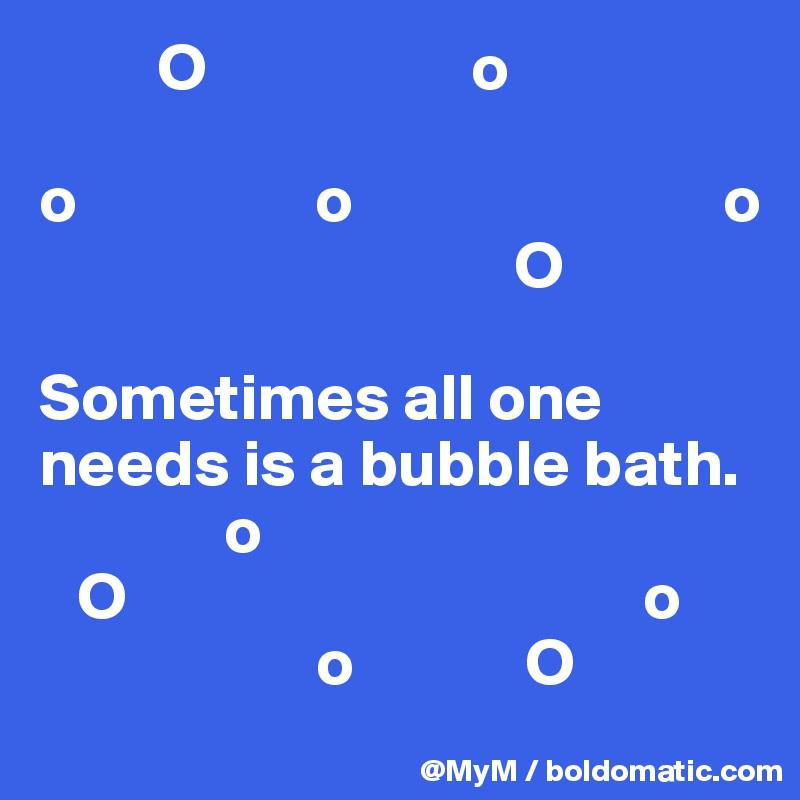 O                    o  o                  o                            o                                     O  Sometimes all one needs is a bubble bath.               o    O                                       o                      o             O