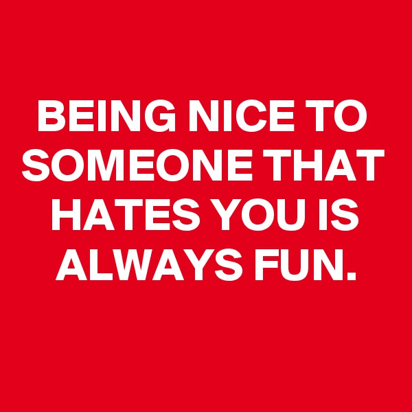 BEING NICE TO SOMEONE THAT HATES YOU IS ALWAYS FUN.