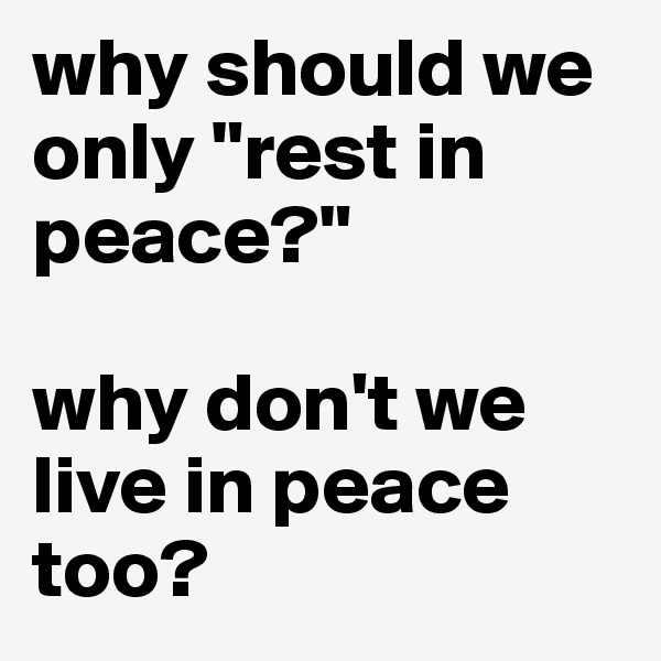 "why should we only ""rest in peace?""  why don't we live in peace too?"