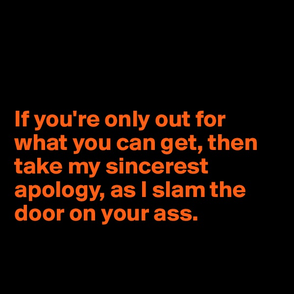 If you're only out for what you can get, then take my sincerest apology, as I slam the door on your ass.