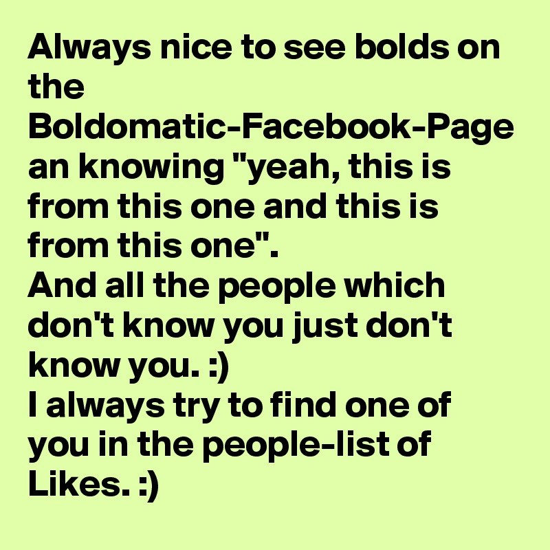"""Always nice to see bolds on the Boldomatic-Facebook-Page an knowing """"yeah, this is from this one and this is from this one"""". And all the people which don't know you just don't know you. :) I always try to find one of you in the people-list of Likes. :)"""