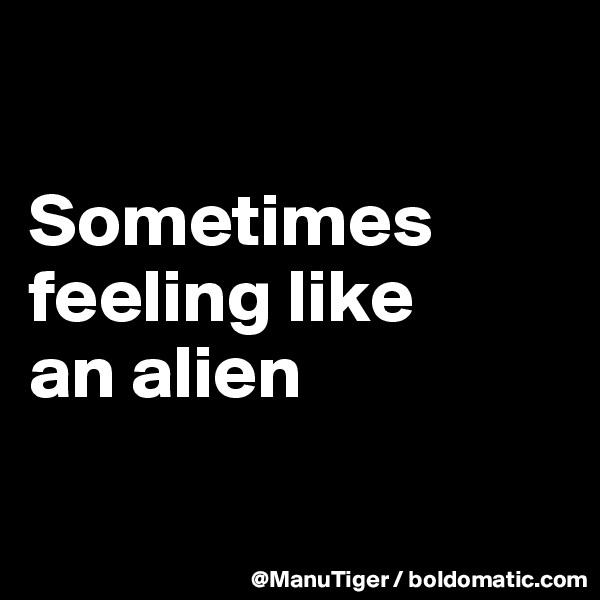 Sometimes feeling like  an alien
