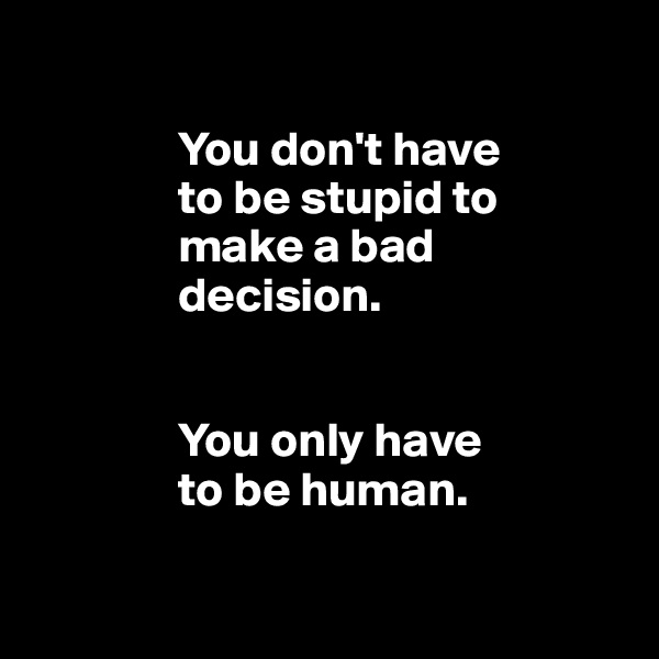You don't have                 to be stupid to                 make a bad                 decision.                                  You only have                 to be human.