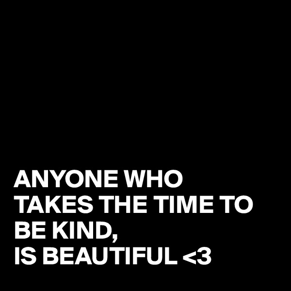 ANYONE WHO TAKES THE TIME TO BE KIND, IS BEAUTIFUL <3